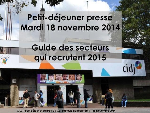 Petit-déjeuner presse  Mardi 18 novembre 2014  Guide des secteurs  qui recrutent 2015  CIDJ – Petit déjeuner de presse « C...