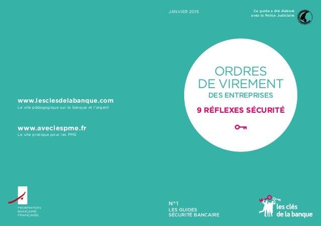 JANVIER 2015 LES GUIDES SÉCURITÉ BANCAIRE N°1 ORDRES DE VIREMENT DES ENTREPRISES 9 RÉFLEXES SÉCURITÉ Ce guide a été élabor...