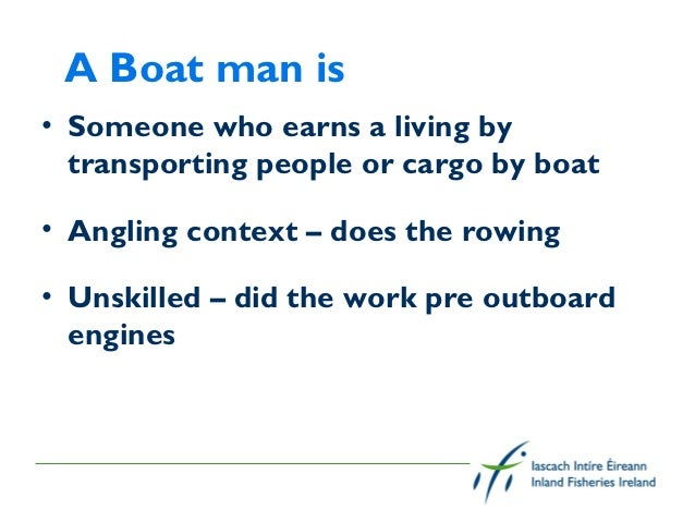 A Boat man is• Someone who earns a living by  transporting people or cargo by boat• Angling context – does the rowing• Uns...