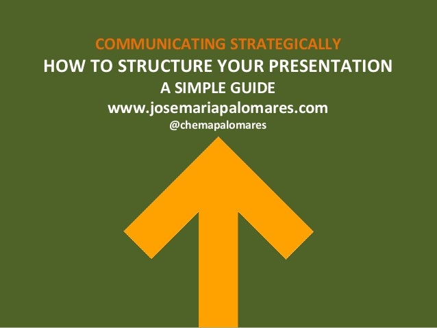 COMMUNICATING	   STRATEGICALLY	    HOW	   TO	   STRUCTURE	   YOUR	   PRESENTATION	    A	   SIMPLE	   GUIDE	    www.josemar...
