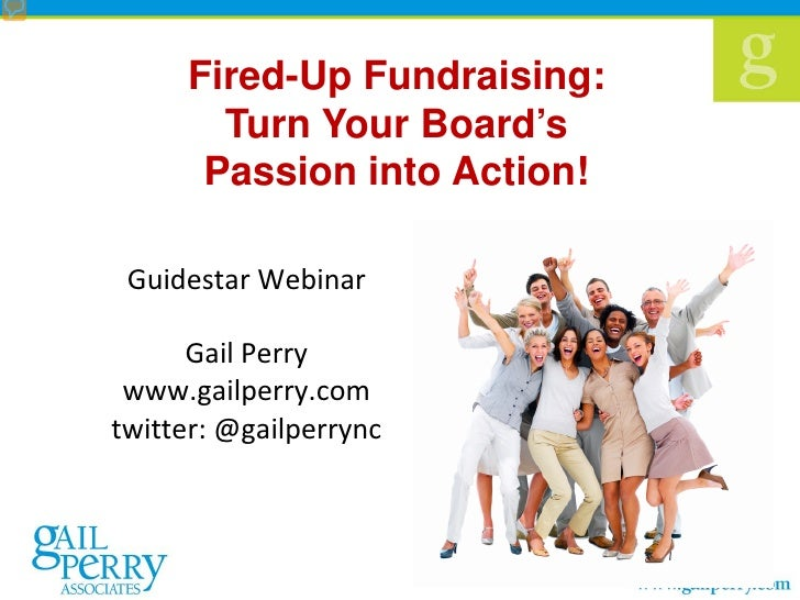 Fired-Up Fundraising:       Turn Your Board's      Passion into Action! Guidestar Webinar      Gail Perry www.gailperry.co...