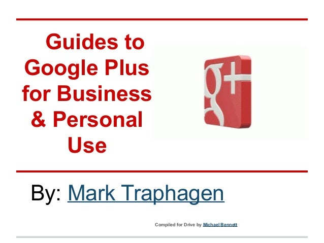 Guides to Google Plus for Business & Personal Use By: Mark Traphagen Compiled for Drive by Michael Bennett
