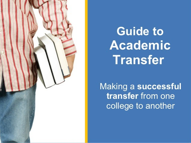 Guide to  Academic  TransferMaking a successful transfer from one college to another