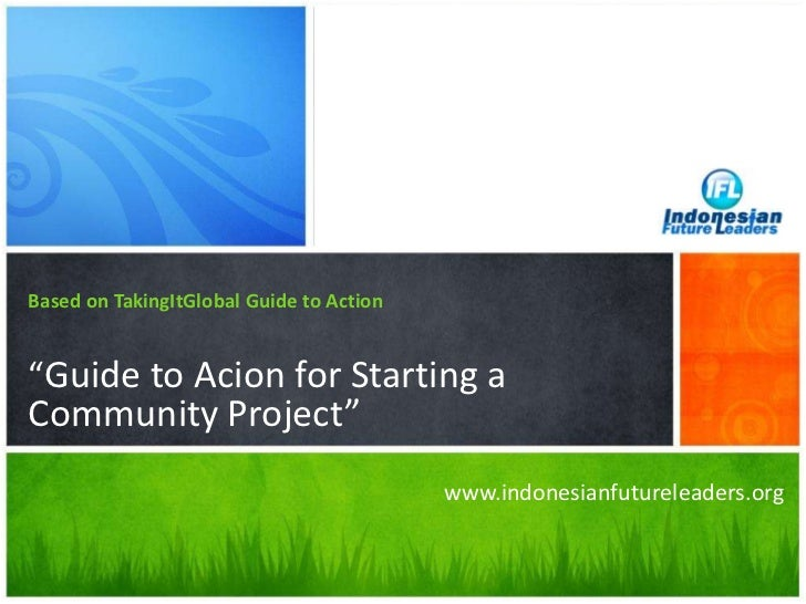 """Based on TakingItGlobal Guide to Action<br />""""Guide to Acion for Starting a Community Project""""<br />www.indonesianfuturele..."""