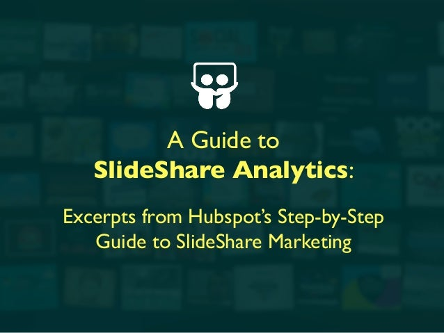 A Guide to 	  SlideShare Analytics:	  	  Excerpts from Hubspot's Step-by-Step 	  Guide to SlideShare Marketing