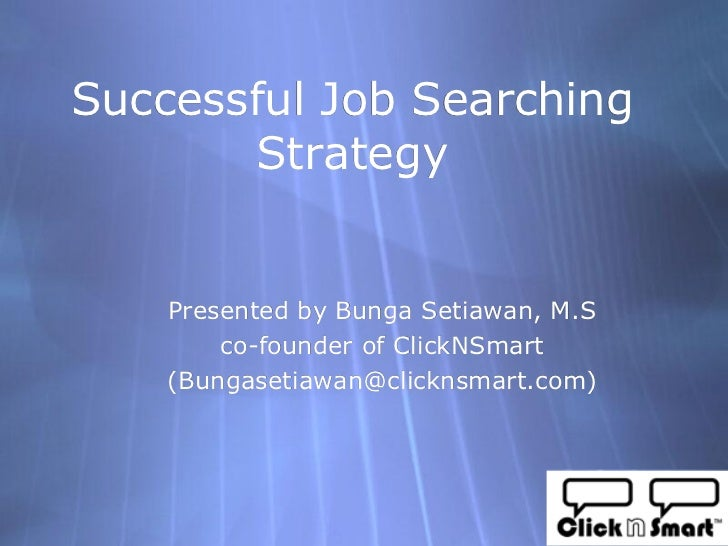 Successful Job Searching        Strategy       Presented by Bunga Setiawan, M.S         co-founder of ClickNSmart     (Bun...