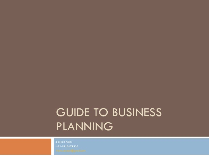 GUIDE TO BUSINESS PLANNING Sayeed Alam +91-9910479355 [email_address]