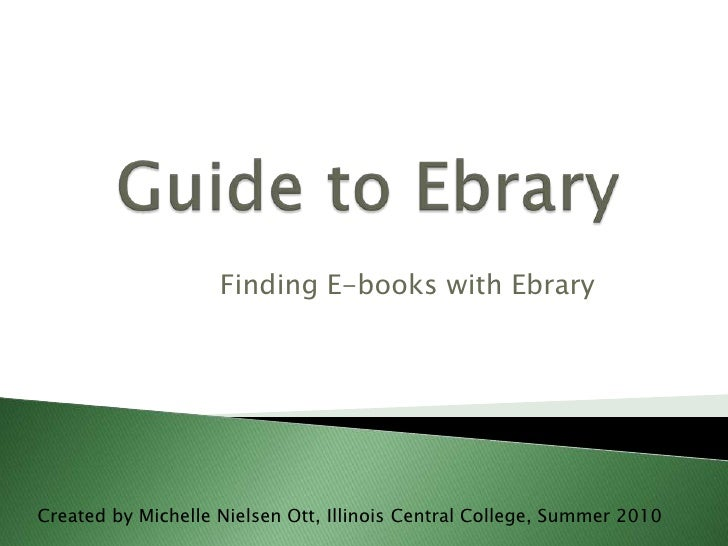 Guide to Ebrary<br />Finding E-books with Ebrary<br />Created by Michelle Nielsen Ott, Illinois Central College, Summer 20...