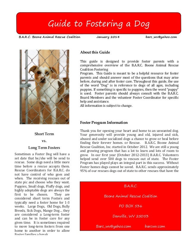 Guide to Fostering a Dog B.A.R.C. Boone Animal Rescue Coalition  January 2014  barc_wv@yahoo.com  About this Guide  This g...