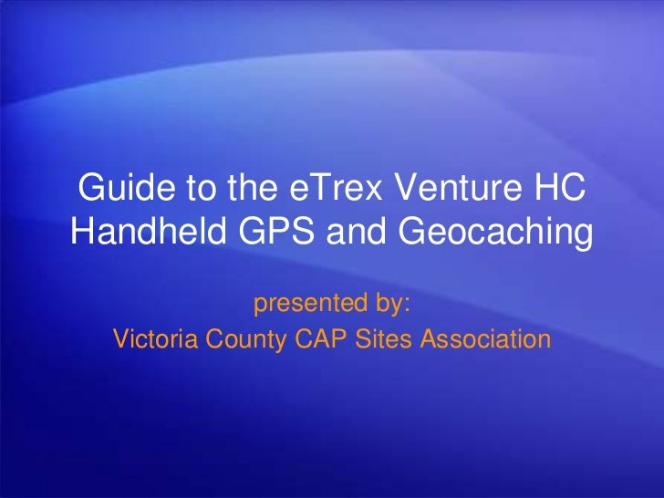 Guide to the eTrex Venture HC Handheld GPS and Geocaching<br />presented by:<br />Victoria County CAP Sites Association<br />