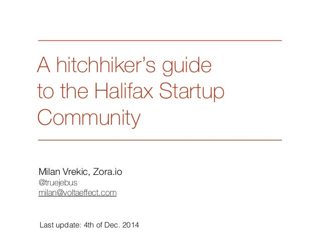 A hitchhiker's guide  to the Halifax Startup  Community  Milan Vrekic, Zora.io  @truejebus  milan@voltaeffect.com  Last up...