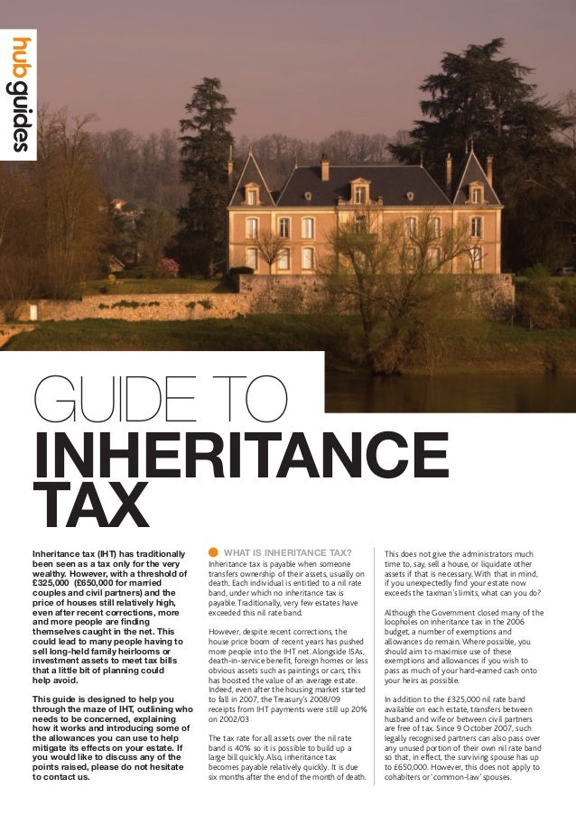 INHERITANCE  TAX GUIDE TO WHAT IS INHERITANCE TAX? Inheritance tax is payable when someone transfers ownership of their ...