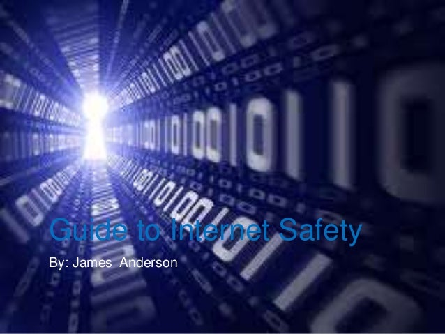 Guide to Internet Safety By: James Anderson