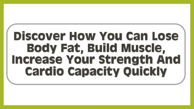 Discover How You Can Lose Body Fat, Build Muscle, Increase Your Strength And Cardio Capacity Quickly