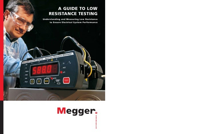 A GUIDE TO LOW     RESISTANCE TESTING Understanding and Measuring Low Resistance      to Ensure Electrical System Performa...