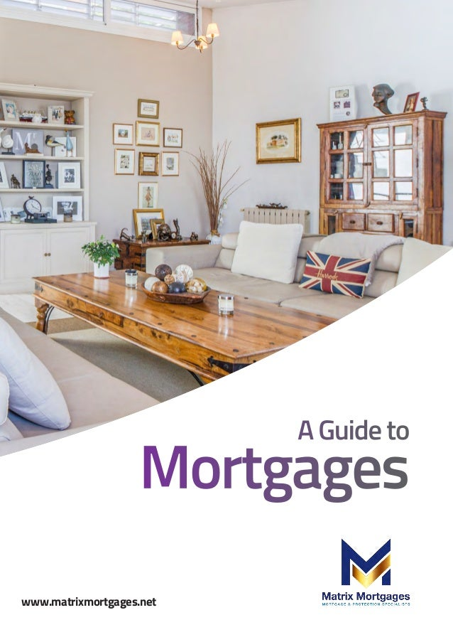 A Guide to Mortgages www.matrixmortgages.net