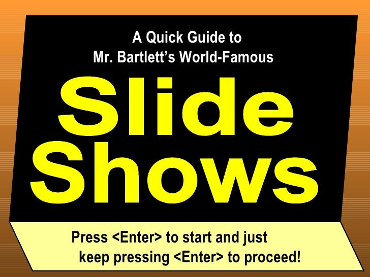 Slide A Quick Guide to  Mr. Bartlett's World-Famous Shows Press <Enter> to start and just  keep pressing <Enter> to proceed!
