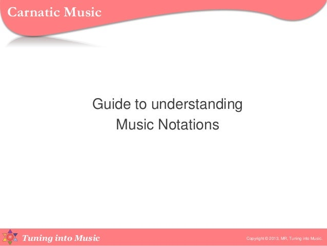 Tuning into Music Guide to understanding Music Notations Copyright © 2013, MR, Tuning into Music. Carnatic Music