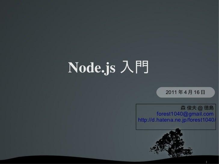 Node.js 入門                       2011 年 4 月 16 日                             森 俊夫 @ 徳島                     forest1040@gmai...
