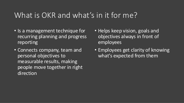 What is OKR and what's in it for me? • Is a management technique for recurring planning and progress reporting • Connects ...