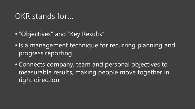 """OKR stands for… • """"Objectives"""" and """"Key Results"""" • Is a management technique for recurring planning and progress reporting..."""