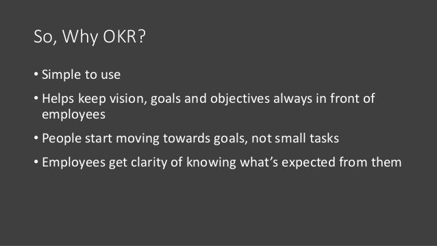 So, Why OKR? • Simple to use • Helps keep vision, goals and objectives always in front of employees • People start moving ...