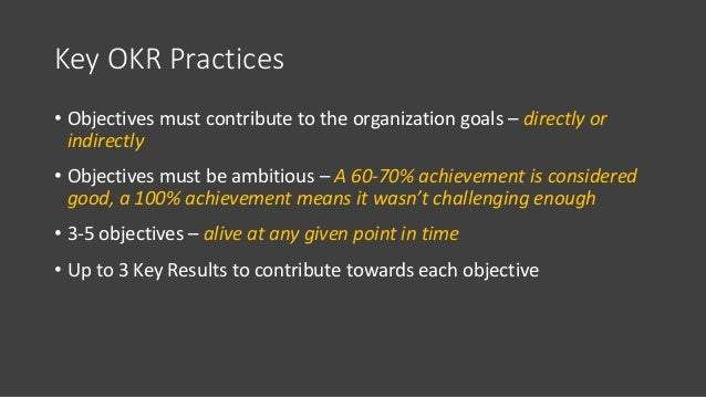 Key OKR Practices • Objectives must contribute to the organization goals – directly or indirectly • Objectives must be amb...
