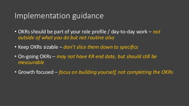 Implementation guidance • OKRs should be part of your role profile / day-to-day work – not outside of what you do but not ...