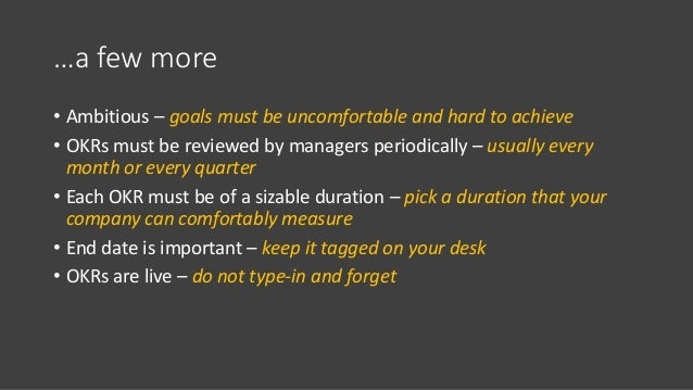 …a few more • Ambitious – goals must be uncomfortable and hard to achieve • OKRs must be reviewed by managers periodically...