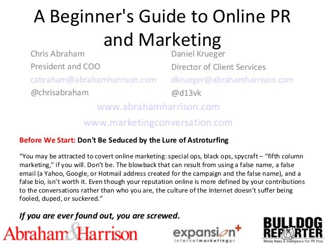 A Beginner's Guide to Online PR and Marketing Chris Abraham President and COO cabraham@abrahamharrison.com @chrisabraham D...