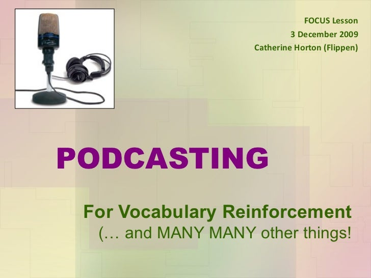 PODCASTING For Vocabulary Reinforcement (… and MANY MANY other things! FOCUS Lesson 3 December 2009 Catherine Horton (Flip...