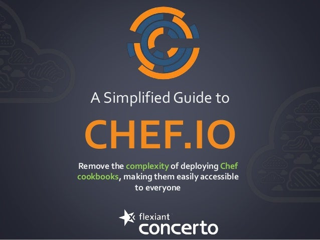 A Simplified Guide to CHEF.IORemove the complexity of deploying Chef cookbooks, making them easily accessible to everyone
