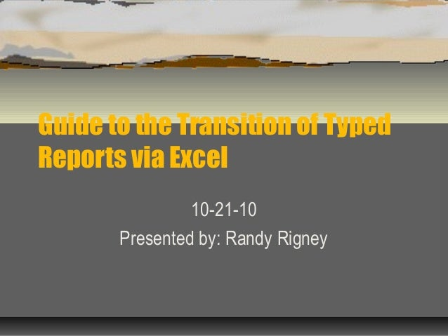 Guide to the Transition of Typed Reports via Excel 10-21-10 Presented by: Randy Rigney