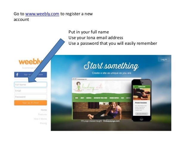 Go to www.weebly.com to register a new account Put in your full name Use your Iona email address Use a password that you w...