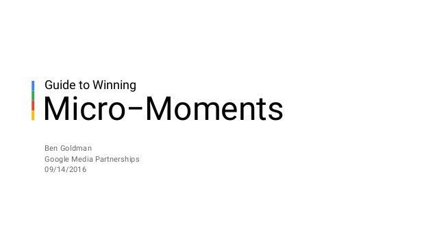 Ben Goldman Google Media Partnerships 09/14/2016 Micro−Moments Guide to Winning
