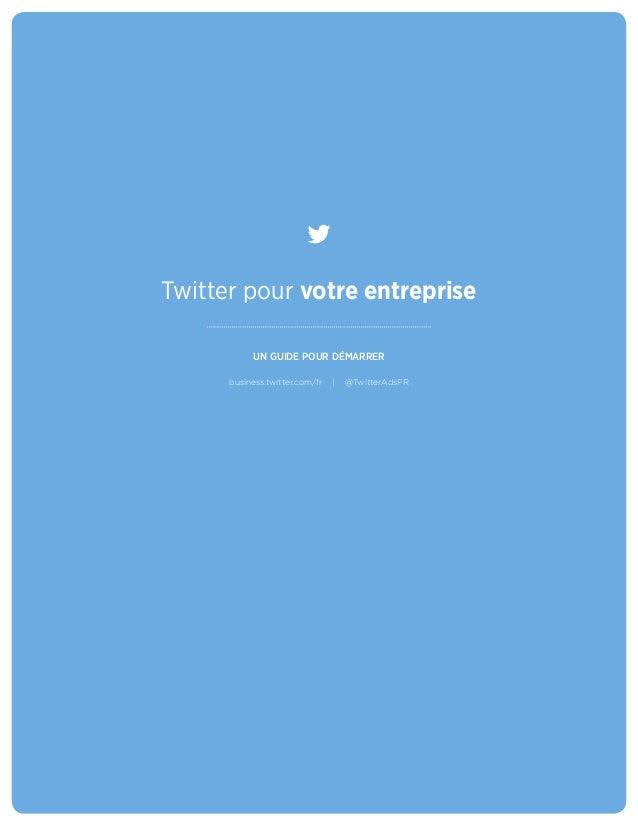 Twitter pour votre entreprise UN GUIDE POUR DÉMARRER business.twitter.com/fr | @TwitterAdsFR