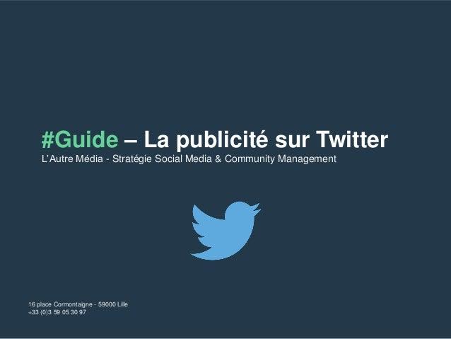#Guide – La publicité sur Twitter  L'Autre Média - Stratégie Social Media & Community Management  16 place Cormontaigne - ...