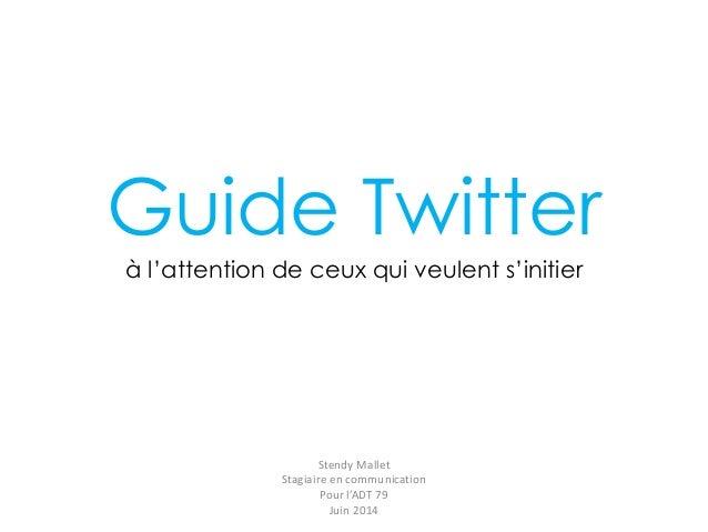 Guide Twitter à l'attention de ceux qui veulent s'initier Stendy Mallet Stagiaire en communication Pour l'ADT 79 Juin 2014