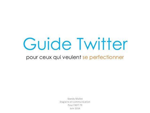 Guide Twitter pour ceux qui veulent se perfectionner Stendy Mallet Stagiaire en communication Pour l'ADT 79 Juin 2014
