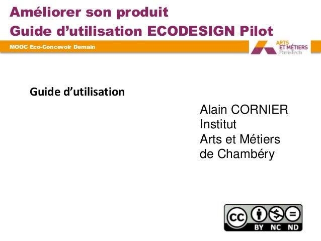Améliorer son produit Guide d'utilisation ECODESIGN Pilot MOOC Eco-Concevoir Demain ? Alain CORNIER Institut Arts et Métie...
