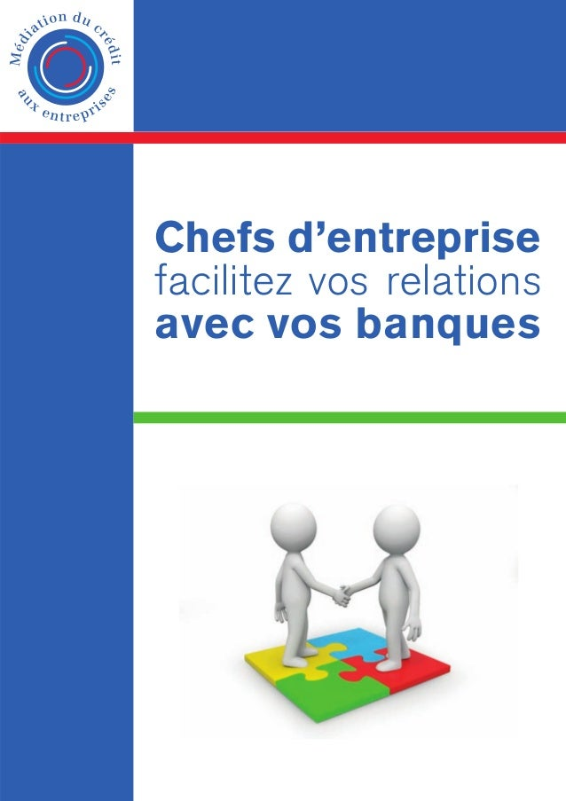 Chefs d'entreprise facilitez vos relations avec vos banques  Médiation du crédit aux entreprises www.mediateurducredit.fr ...
