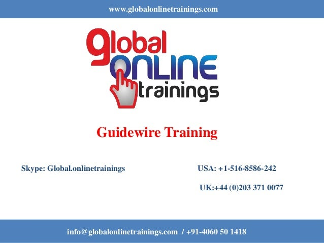 www.globalonlinetrainings.com info@globalonlinetrainings.com / +91-4060 50 1418 Guidewire Training Skype: Global.onlinetra...
