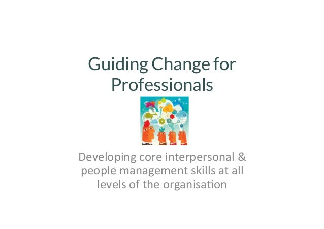 Guiding Change for  Professionals  Developing  core  interpersonal  &  people  management  skills  at  all  levels  of  th...