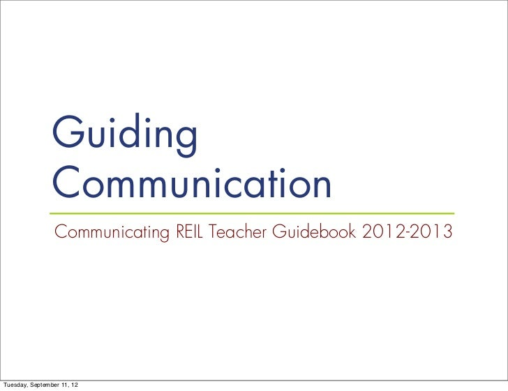 Guiding                Communication                 Communicating REIL Teacher Guidebook 2012-2013Tuesday, September 11, 12