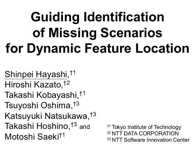 Guiding Identification of Missing Scenarios for Dynamic Feature Location Shinpei Hayashi,†1 Hiroshi Kazato,†2 Takashi Koba...