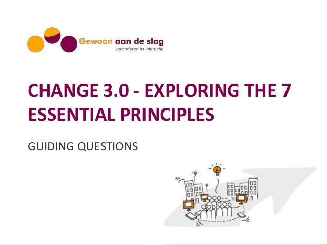 CHANGE 3.0 - EXPLORING THE 7 ESSENTIAL PRINCIPLES GUIDING QUESTIONS