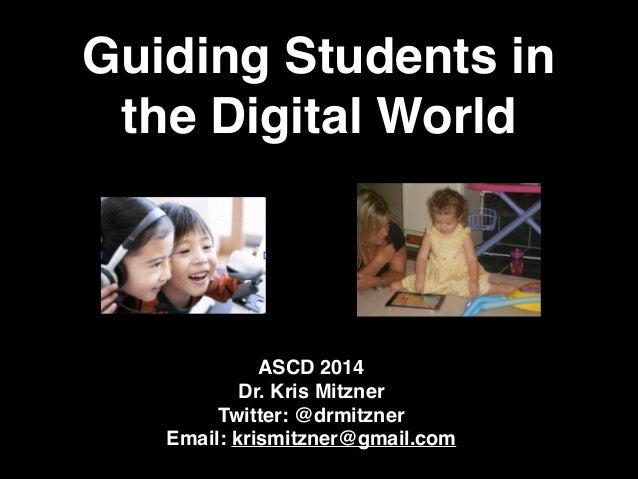 Guiding Students in the Digital World ASCD 2014! Dr. Kris Mitzner! Twitter: @drmitzner! Email: krismitzner@gmail.com!