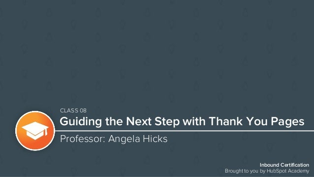Inbound Certification Brought to you by HubSpot Academy Guiding the Next Step with Thank You Pages Professor: Angela Hicks...