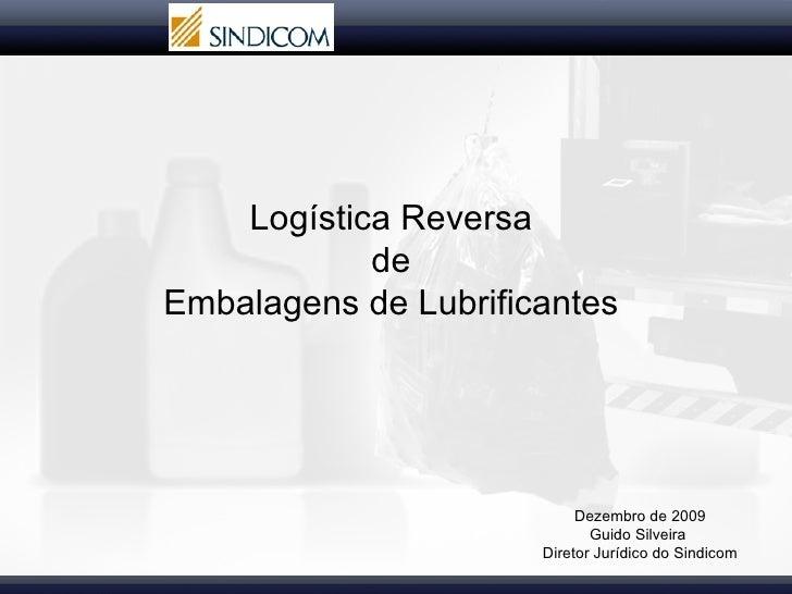 Logística Reversa  de  Embalagens de Lubrificantes  Dezembro de 2009  Guido Silveira  Diretor Jurídico do Sindicom
