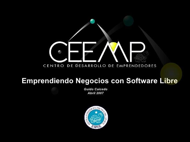 Emprendiendo Negocios con Software Libre                Guido Caicedo                  Abril 2007
